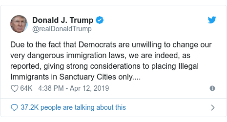 Twitter post by @realDonaldTrump: Due to the fact that Democrats are unwilling to change our very dangerous immigration laws, we are indeed, as reported, giving strong considerations to placing Illegal Immigrants in Sanctuary Cities only....
