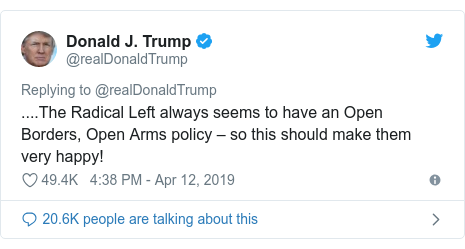 Twitter post by @realDonaldTrump: ....The Radical Left always seems to have an Open Borders, Open Arms policy – so this should make them very happy!