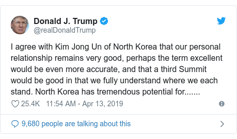 Twitter post by @realDonaldTrump: I agree with Kim Jong Un of North Korea that our personal relationship remains very good, perhaps the term excellent would be even more accurate, and that a third Summit would be good in that we fully understand where we each stand. North Korea has tremendous potential for.......