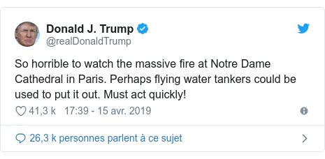 Twitter publication par @realDonaldTrump: So horrible to watch the massive fire at Notre Dame Cathedral in Paris. Perhaps flying water tankers could be used to put it out. Must act quickly!