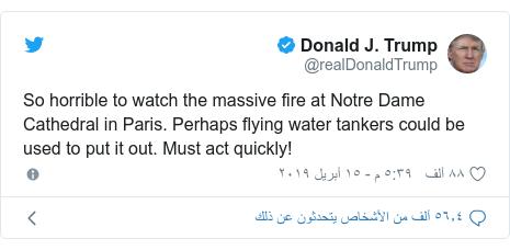 تويتر رسالة بعث بها @realDonaldTrump: So horrible to watch the massive fire at Notre Dame Cathedral in Paris. Perhaps flying water tankers could be used to put it out. Must act quickly!