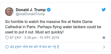ट्विटर पोस्ट @realDonaldTrump: So horrible to watch the massive fire at Notre Dame Cathedral in Paris. Perhaps flying water tankers could be used to put it out. Must act quickly!