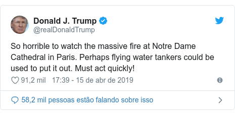 Twitter post de @realDonaldTrump: So horrible to watch the massive fire at Notre Dame Cathedral in Paris. Perhaps flying water tankers could be used to put it out. Must act quickly!