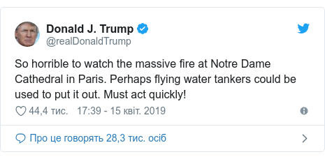 Twitter допис, автор: @realDonaldTrump: So horrible to watch the massive fire at Notre Dame Cathedral in Paris. Perhaps flying water tankers could be used to put it out. Must act quickly!