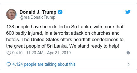 Twitter post by @realDonaldTrump: 138 people have been killed in Sri Lanka, with more that 600 badly injured, in a terrorist attack on churches and hotels. The United States offers heartfelt condolences to the great people of Sri Lanka. We stand ready to help!