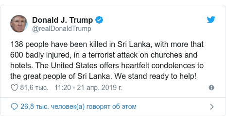 Twitter пост, автор: @realDonaldTrump: 138 people have been killed in Sri Lanka, with more that 600 badly injured, in a terrorist attack on churches and hotels. The United States offers heartfelt condolences to the great people of Sri Lanka. We stand ready to help!