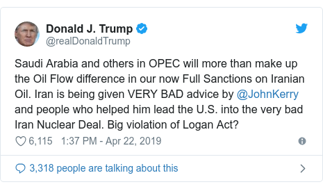Twitter post by @realDonaldTrump: Saudi Arabia and others in OPEC will more than make up the Oil Flow difference in our now Full Sanctions on Iranian Oil. Iran is being given VERY BAD advice by @JohnKerry and people who helped him lead the U.S. into the very bad Iran Nuclear Deal. Big violation of Logan Act?