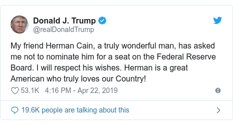 Twitter post by @realDonaldTrump: My friend Herman Cain, a truly wonderful man, has asked me not to nominate him for a seat on the Federal Reserve Board. I will respect his wishes. Herman is a great American who truly loves our Country!