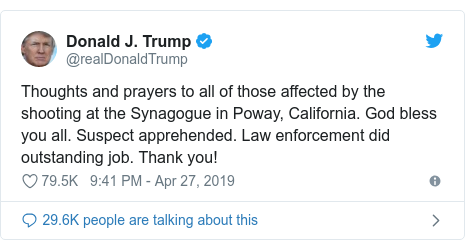 Twitter post by @realDonaldTrump: Thoughts and prayers to all of those affected by the shooting at the Synagogue in Poway, California. God bless you all. Suspect apprehended. Law enforcement did outstanding job. Thank you!