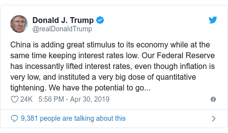 Twitter post by @realDonaldTrump: China is adding great stimulus to its economy while at the same time keeping interest rates low. Our Federal Reserve has incessantly lifted interest rates, even though inflation is very low, and instituted a very big dose of quantitative tightening. We have the potential to go...