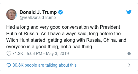 Twitter post by @realDonaldTrump: Had a long and very good conversation with President Putin of Russia. As I have always said, long before the Witch Hunt started, getting along with Russia, China, and everyone is a good thing, not a bad thing....