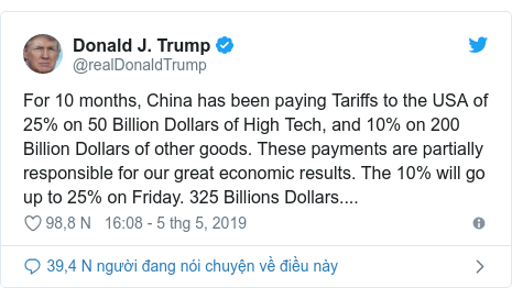 Twitter bởi @realDonaldTrump: For 10 months, China has been paying Tariffs to the USA of 25% on 50 Billion Dollars of High Tech, and 10% on 200 Billion Dollars of other goods. These payments are partially responsible for our great economic results. The 10% will go up to 25% on Friday. 325 Billions Dollars....