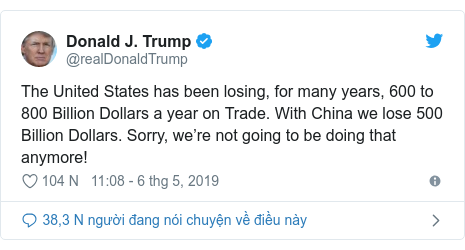 Twitter bởi @realDonaldTrump: The United States has been losing, for many years, 600 to 800 Billion Dollars a year on Trade. With China we lose 500 Billion Dollars. Sorry, we're not going to be doing that anymore!