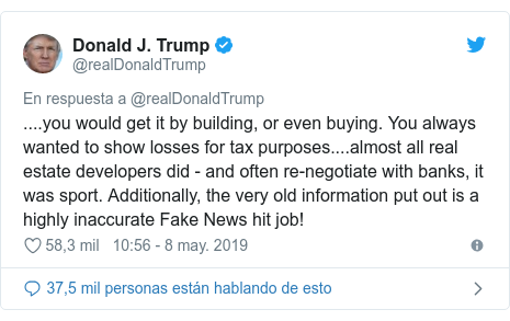 Publicación de Twitter por @realDonaldTrump: ....you would get it by building, or even buying. You always wanted to show losses for tax purposes....almost all real estate developers did - and often re-negotiate with banks, it was sport. Additionally, the very old information put out is a highly inaccurate Fake News hit job!