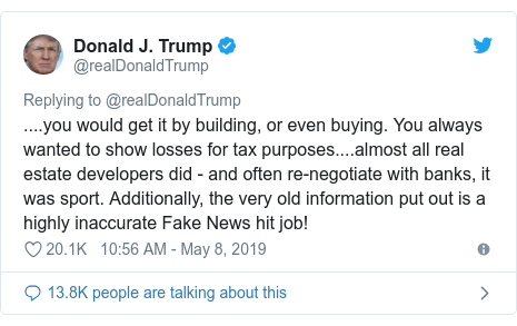 Twitter post by @realDonaldTrump: ....you would get it by building, or even buying. You always wanted to show losses for tax purposes....almost all real estate developers did - and often re-negotiate with banks, it was sport. Additionally, the very old information put out is a highly inaccurate Fake News hit job!