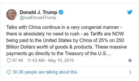 Twitter post by @realDonaldTrump: Talks with China continue in a very congenial manner - there is absolutely no need to rush - as Tariffs are NOW being paid to the United States by China of 25% on 250 Billion Dollars worth of goods & products. These massive payments go directly to the Treasury of the U.S....