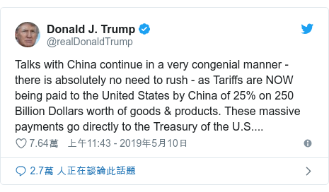 Twitter 用戶名 @realDonaldTrump: Talks with China continue in a very congenial manner - there is absolutely no need to rush - as Tariffs are NOW being paid to the United States by China of 25% on 250 Billion Dollars worth of goods & products. These massive payments go directly to the Treasury of the U.S....