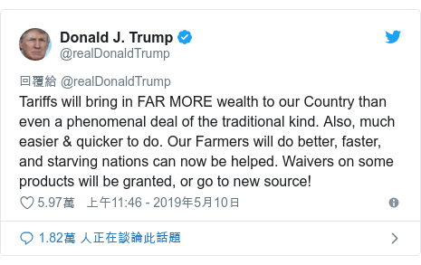 Twitter 用戶名 @realDonaldTrump: Tariffs will bring in FAR MORE wealth to our Country than even a phenomenal deal of the traditional kind. Also, much easier & quicker to do. Our Farmers will do better, faster, and starving nations can now be helped. Waivers on some products will be granted, or go to new source!