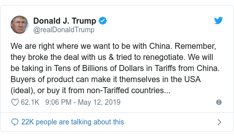 Twitter post by @realDonaldTrump: We are right where we want to be with China. Remember, they broke the deal with us & tried to renegotiate. We will be taking in Tens of Billions of Dollars in Tariffs from China. Buyers of product can make it themselves in the USA (ideal), or buy it from non-Tariffed countries...