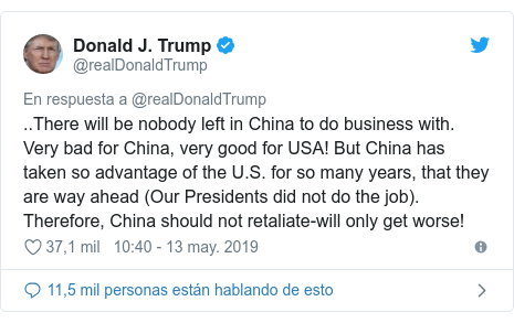 Publicación de Twitter por @realDonaldTrump: ..There will be nobody left in China to do business with. Very bad for China, very good for USA! But China has taken so advantage of the U.S. for so many years, that they are way ahead (Our Presidents did not do the job). Therefore, China should not retaliate-will only get worse!