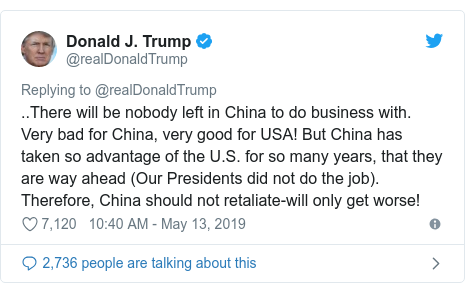 Twitter post by @realDonaldTrump: ..There will be nobody left in China to do business with. Very bad for China, very good for USA! But China has taken so advantage of the U.S. for so many years, that they are way ahead (Our Presidents did not do the job). Therefore, China should not retaliate-will only get worse!
