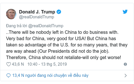 Twitter bởi @realDonaldTrump: ..There will be nobody left in China to do business with. Very bad for China, very good for USA! But China has taken so advantage of the U.S. for so many years, that they are way ahead (Our Presidents did not do the job). Therefore, China should not retaliate-will only get worse!
