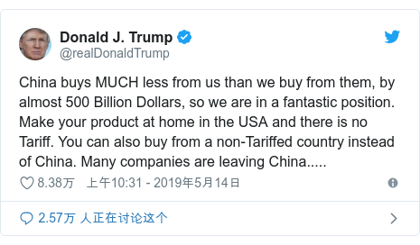 Twitter 用户名 @realDonaldTrump: China buys MUCH less from us than we buy from them, by almost 500 Billion Dollars, so we are in a fantastic position. Make your product at home in the USA and there is no Tariff. You can also buy from a non-Tariffed country instead of China. Many companies are leaving China.....