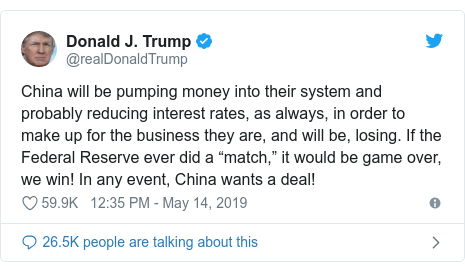 "Twitter post by @realDonaldTrump: China will be pumping money into their system and probably reducing interest rates, as always, in order to make up for the business they are, and will be, losing. If the Federal Reserve ever did a ""match,"" it would be game over, we win! In any event, China wants a deal!"