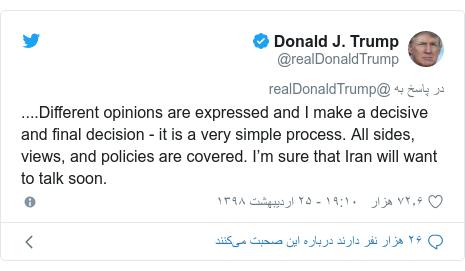 پست توییتر از @realDonaldTrump: ....Different opinions are expressed and I make a decisive and final decision - it is a very simple process. All sides, views, and policies are covered. I'm sure that Iran will want to talk soon.