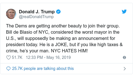 Twitter post by @realDonaldTrump: The Dems are getting another beauty to join their group. Bill de Blasio of NYC, considered the worst mayor in the U.S., will supposedly be making an announcement for president today. He is a JOKE, but if you like high taxes & crime, he's your man. NYC HATES HIM!