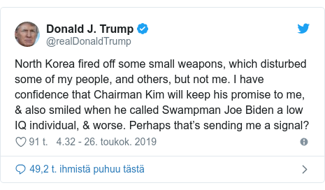 Twitter post by @realDonaldTrump: North Korea fired off some small weapons, which disturbed some of my people, and others, but not me. I have confidence that Chairman Kim will keep his promise to me, & also smiled when he called Swampman Joe Biden a low IQ individual, & worse. Perhaps that's sending me a signal?