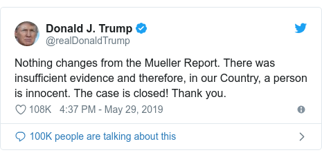 Twitter 用戶名 @realDonaldTrump: Nothing changes from the Mueller Report. There was insufficient evidence and therefore, in our Country, a person is innocent. The case is closed! Thank you.