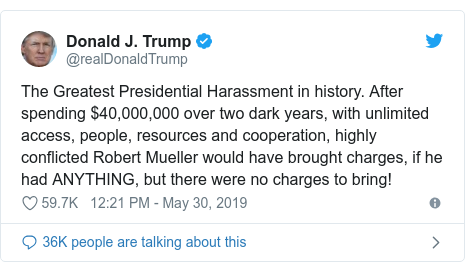 Twitter post by @realDonaldTrump: The Greatest Presidential Harassment in history. After spending $40,000,000 over two dark years, with unlimited access, people, resources and cooperation, highly conflicted Robert Mueller would have brought charges, if he had ANYTHING, but there were no charges to bring!