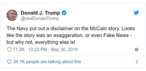 Twitter post by @realDonaldTrump: The Navy put out a disclaimer on the McCain story. Looks like the story was an exaggeration, or even Fake News - but why not, everything else is!