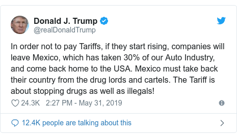 Twitter post by @realDonaldTrump: In order not to pay Tariffs, if they start rising, companies will leave Mexico, which has taken 30% of our Auto Industry, and come back home to the USA. Mexico must take back their country from the drug lords and cartels. The Tariff is about stopping drugs as well as illegals!