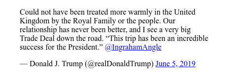 """Twitter post by @realDonaldTrump: Could not have been treated more warmly in the United Kingdom by the Royal Family or the people. Our relationship has never been better, and I see a very big Trade Deal down the road. """"This trip has been an incredible success for the President."""" @IngrahamAngle"""