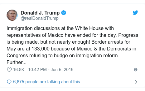 Twitter post by @realDonaldTrump: Immigration discussions at the White House with representatives of Mexico have ended for the day. Progress is being made, but not nearly enough! Border arrests for May are at 133,000 because of Mexico & the Democrats in Congress refusing to budge on immigration reform. Further...