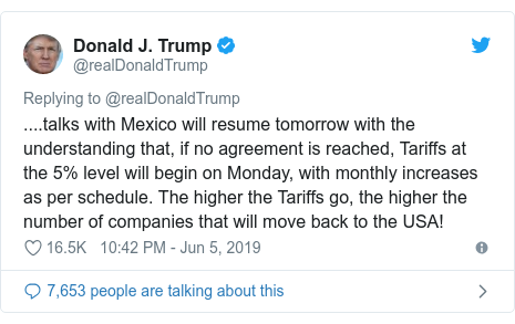 Twitter post by @realDonaldTrump: ....talks with Mexico will resume tomorrow with the understanding that, if no agreement is reached, Tariffs at the 5% level will begin on Monday, with monthly increases as per schedule. The higher the Tariffs go, the higher the number of companies that will move back to the USA!