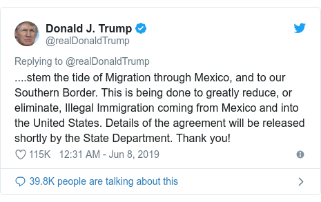 Twitter post by @realDonaldTrump: ....stem the tide of Migration through Mexico, and to our Southern Border. This is being done to greatly reduce, or eliminate, Illegal Immigration coming from Mexico and into the United States. Details of the agreement will be released shortly by the State Department. Thank you!