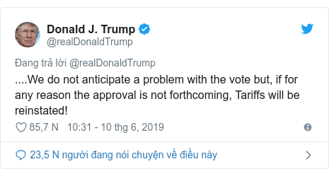 Twitter bởi @realDonaldTrump: ....We do not anticipate a problem with the vote but, if for any reason the approval is not forthcoming, Tariffs will be reinstated!