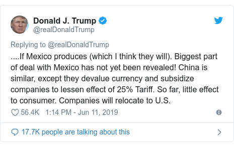 Twitter post by @realDonaldTrump: ....If Mexico produces (which I think they will). Biggest part of deal with Mexico has not yet been revealed! China is similar, except they devalue currency and subsidize companies to lessen effect of 25% Tariff. So far, little effect to consumer. Companies will relocate to U.S.