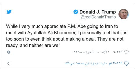 پست توییتر از @realDonaldTrump: While I very much appreciate P.M. Abe going to Iran to meet with Ayatollah Ali Khamenei, I personally feel that it is too soon to even think about making a deal. They are not ready, and neither are we!