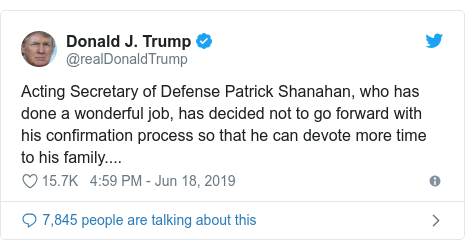 Twitter post by @realDonaldTrump: Acting Secretary of Defense Patrick Shanahan, who has done a wonderful job, has decided not to go forward with his confirmation process so that he can devote more time to his family....