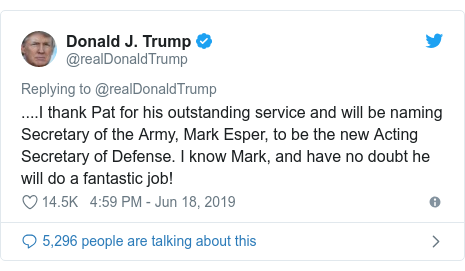 Twitter post by @realDonaldTrump: ....I thank Pat for his outstanding service and will be naming Secretary of the Army, Mark Esper, to be the new Acting Secretary of Defense. I know Mark, and have no doubt he will do a fantastic job!