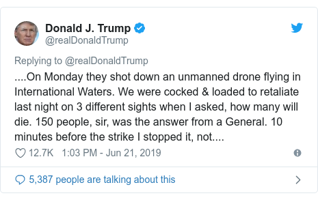 Twitter post by @realDonaldTrump: ....On Monday they shot down an unmanned drone flying in International Waters. We were cocked & loaded to retaliate last night on 3 different sights when I asked, how many will die. 150 people, sir, was the answer from a General. 10 minutes before the strike I stopped it, not....