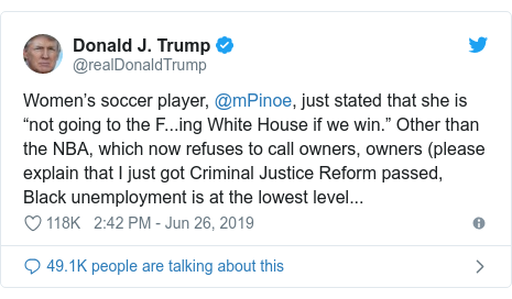 "Twitter post by @realDonaldTrump: Women's soccer player, @mPinoe, just stated that she is ""not going to the F...ing White House if we win."" Other than the NBA, which now refuses to call owners, owners (please explain that I just got Criminal Justice Reform passed, Black unemployment is at the lowest level..."