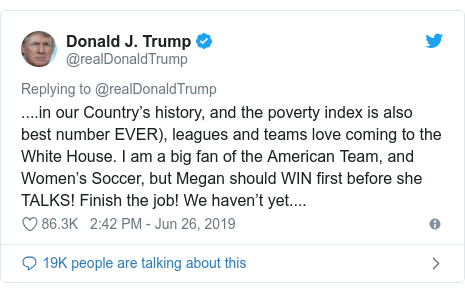 Twitter post by @realDonaldTrump: ....in our Country's history, and the poverty index is also best number EVER), leagues and teams love coming to the White House. I am a big fan of the American Team, and Women's Soccer, but Megan should WIN first before she TALKS! Finish the job! We haven't yet....