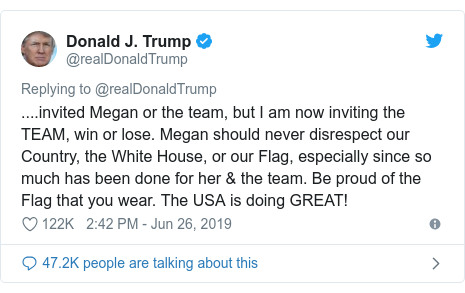 Twitter post by @realDonaldTrump: ....invited Megan or the team, but I am now inviting the TEAM, win or lose. Megan should never disrespect our Country, the White House, or our Flag, especially since so much has been done for her & the team. Be proud of the Flag that you wear. The USA is doing GREAT!