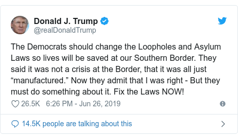 "Twitter post by @realDonaldTrump: The Democrats should change the Loopholes and Asylum Laws so lives will be saved at our Southern Border. They said it was not a crisis at the Border, that it was all just ""manufactured."" Now they admit that I was right - But they must do something about it. Fix the Laws NOW!"