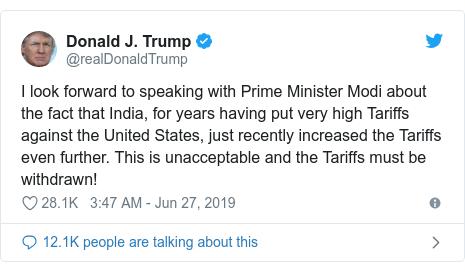 Twitter post by @realDonaldTrump: I look forward to speaking with Prime Minister Modi about the fact that India, for years having put very high Tariffs against the United States, just recently increased the Tariffs even further. This is unacceptable and the Tariffs must be withdrawn!